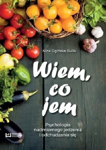 Okładka książki Wiem, co jem? Psychologia nadmiernego jedzenia i odchudzania się