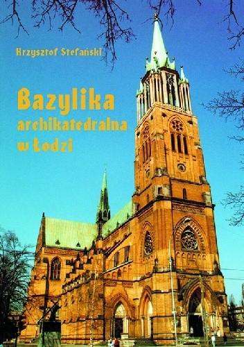 Okładka książki Bazylika archikatedralna w Łodzi
