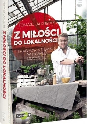 Okładka książki Z miłości do lokalności : tradycyjne dania w nowej odsłonie