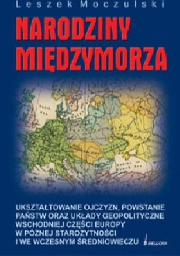 Okładka książki Narodziny Międzymorza: ukształtowanie ojczyzn, powstanie państw oraz układy geopolityczne wschodniej części Europy w późnej starożytności i we wczesnym średniowieczu