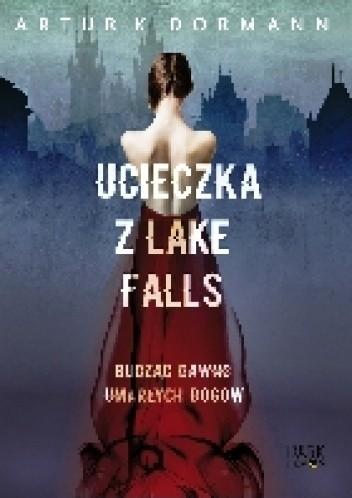 Okładka książki Ucieczka z Lake Falls. Budząc dawno umarłych bogów.