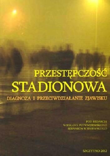 Okładka książki Przestępczość stadionowa. Diagnoza i przeciwdziałanie zjawisku. (pod red. Wiesława Pływaczewskiego i Bernarda Wiśniewskiego)