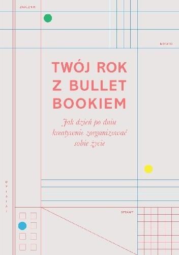 Okładka książki Twój rok z Bullet Bookiem. Jak dzień po dniu kreatywnie zorganizować sobie życie
