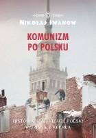 Komunizm po polsku. Historia komunizacji Polski widziana z Kremla