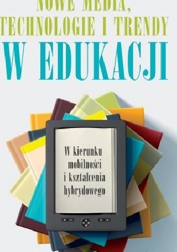 Okładka książki Nowe media, technologie i trendy w edukacji. W kierunku mobilności i kształcenia hybrydowego