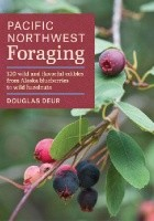 Pacific Northwest Foraging. 120 Wild and Flavorful Edibles from Alaska Blueberries to Wild Hazelnuts