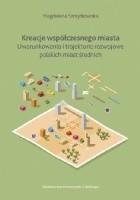 Kreacje współczesnego miasta. Uwarunkowania i trajektorie rozwojowe polskich miast średnich