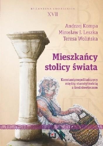 Okładka książki Mieszkańcy stolicy świata. Konstantynopolitańczycy między starożytnością a średniowieczem