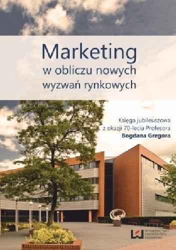 Okładka książki Marketing w obliczu nowych wyzwań rynkowych. Księga jubileuszowa z okazji 70-lecia Profesora Bogdana Gregora