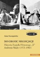 """Do granic negocjacji. Historia Zespołu Filmowego """"X"""" Andrzeja Wajdy (1972-1983)"""
