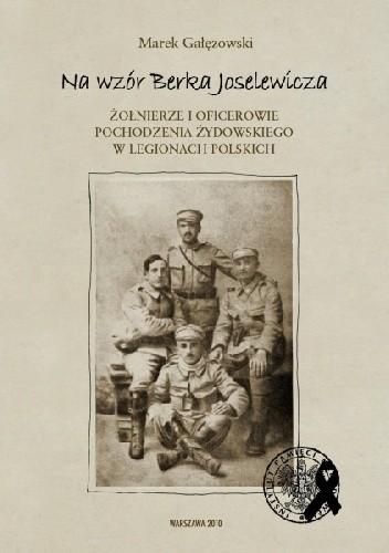 Okładka książki Na wzór Berka Joselewicza. Żołnierze i oficerowie pochodzenia żydowskiego w Legionach Polskich