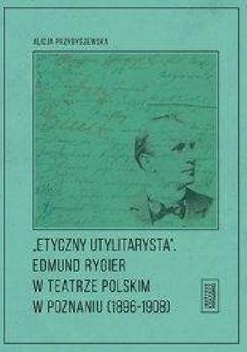 Okładka książki Etyczny utylitarysta Edmund Rygier w Teatrze Polskim w Poznianiu (1896-1908)