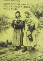 Życie codzienne wsi między Wartą a Pilicą w XIX wieku