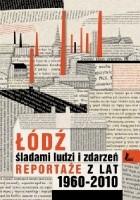 Łódź. Śladami ludzi i zdarzeń. Reportaże z lat 1960-2013