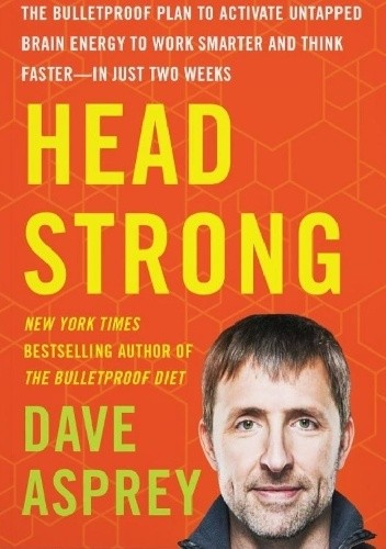 Okładka książki Head Strong: The Bulletproof Plan to Activate Untapped Brain Energy to Work Smarter and Think Faster-in Just Two Weeks
