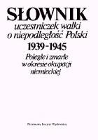 SŁOWNIK UCZESTNICZEK WALKI O NIEPODLEGŁOŚĆ POLSKI 1939-1945 Poległe i zmarłe w okresie okupacji niemieckiej.