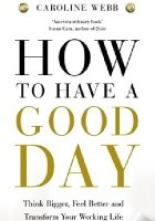How to have a good day : think bigger, feel better and transform your working life