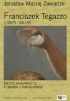 Franciszek Tegazzo (1829-1879). Malarz niespełniony, ilustrator z konieczności