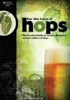 For The Love of Hops. The Practical Guide to Aroma, Bitterness and the Culture of Hops