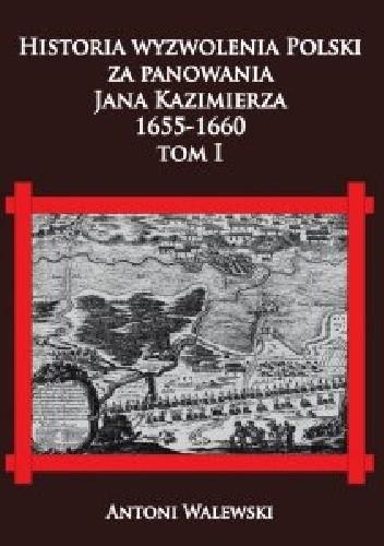 Okładka książki Historia wyzwolenia Polski za panowania Jana Kazimierza, 1655-1660 tom I