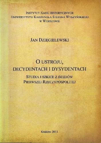 Okładka książki O ustroju, decydentach i dysydentach. Studia i szkice z dziejów Pierwszej Rzeczypospolitej