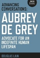 Advancing Conversations: Aubrey de Grey. Advocate for an Indefinite Human Lifespan
