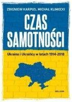 Czas samotności. Ukraina i Ukraińcy w latach 1914-2018