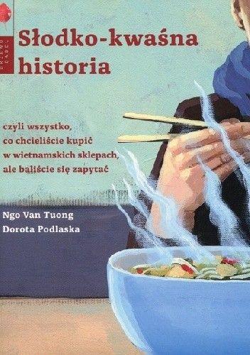 Okładka książki Słodko-kwaśna historia, czyli wszystko, co chcieliście kupić w wietnamskich sklepach, ale baliście się zapytać