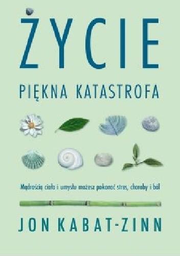 Okładka książki Życie, piękna katastrofa. Mądrością ciała i umysłu możesz pokonać stres, choroby i ból