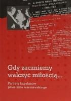 Gdy zaczniemy walczyć miłością...Portrety kapelanów powstania warszawskiego.