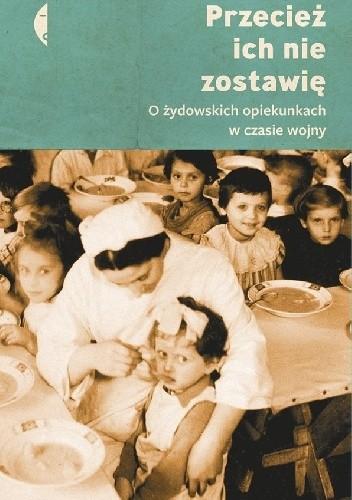 Okładka książki Przecież ich nie zostawię. O żydowskich opiekunkach w czasie wojny