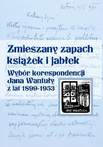 Okładka książki Zmieszany zapach książek i jabłek. Wybór korespondencji Jana Wantuły z lat 1899–1953