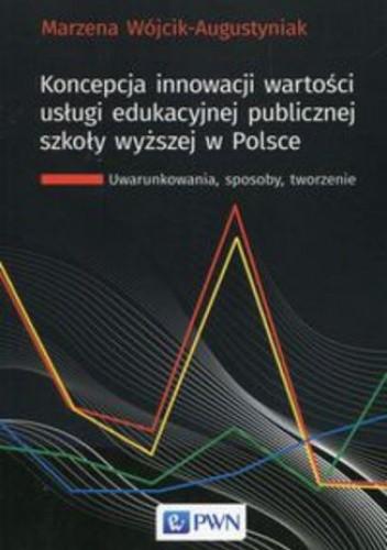 Okładka książki Koncepcja innowacji wartości usługi edukacyjnej publicznej szkoły wyższej w Polsce. Uwarunkowania, sposoby, tworzenie