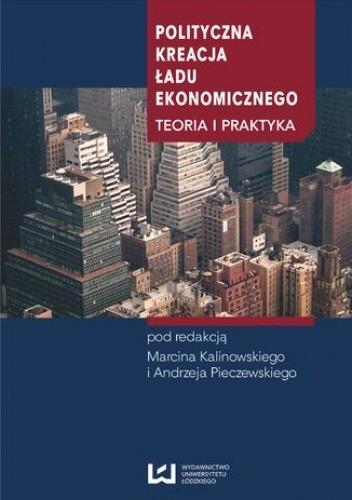 Okładka książki Polityczna kreacja ładu ekonomicznego. Teoria i praktyka