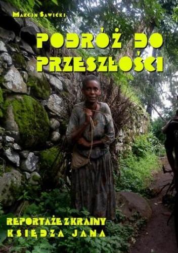 Okładka książki Podróż do przeszłości. Reportaże z Krainy Księdza Jana