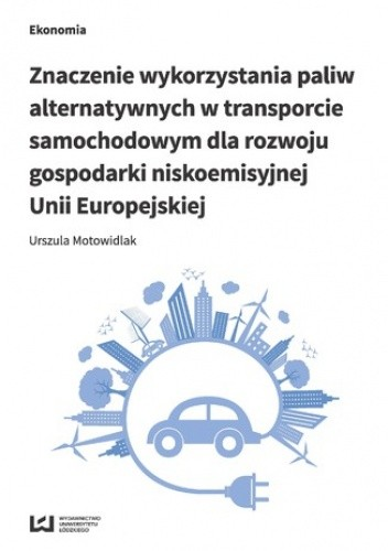 Okładka książki Znaczenie wykorzystania paliw alternatywnych w transporcie samochodowym dla rozwoju gospodarki niskoemisyjnej Unii Europejskiej