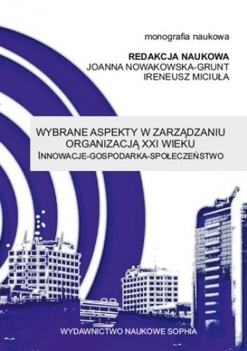 Okładka książki Wybrane aspekty w zarządzaniu organizacją XXI wieku Innowacje - Gospodarka - Społeczeństwo (red.) Joanna Nowakowska-Grunt, Ireneusz Miciuła