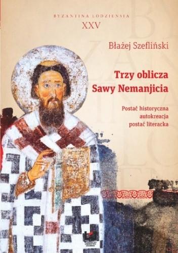 Okładka książki Trzy oblicza Sawy Nemanjicia. Postać historyczna - autokreacja - postać literacka. Byzantina Lodziensia XXV