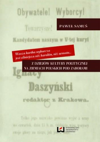 Okładka książki Wasza kartka wyborcza jest silniejsza niż karabin, niż armata... Z dziejów kultury politycznej na ziemiach polskich pod zaborami