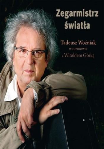 Okładka książki Zegarmistrz Światła.Tadeusz Woźniak w rozmowie z Witoldem Górką