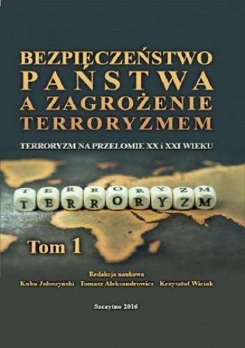 Okładka książki Bezpieczeństwo państwa a zagrożenie terroryzmem. Terroryzm na przełomie XX i XXI w. Część I