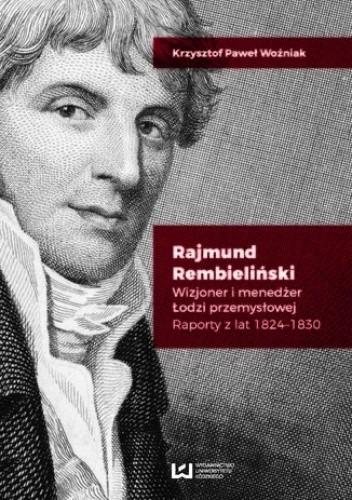 Okładka książki Rajmund Rembieliński. Wizjoner i menedżer Łodzi przemysłowej. Raporty z lat 1824-1830