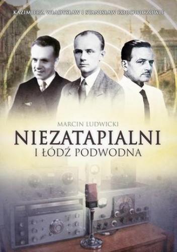 Okładka książki Niezatapialni i Łódź Podwodna. Kazimierz, Władysław i Stanisław Rodowiczowie