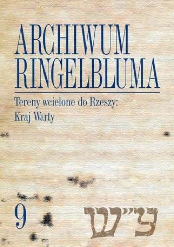 Okładka książki Archiwum Ringelbluma. Konspiracyjne Archiwum Getta Warszawy, tom 9. Tereny wcielone do Rzeszy: Kraj Warty