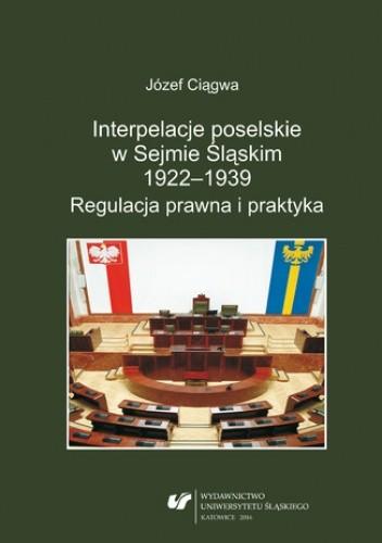 Okładka książki Interpelacje poselskie w Sejmie Śląskim 1922-1939. Regulacja prawna i praktyka