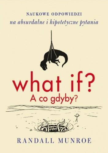 Okładka książki What if? A co gdyby? Naukowe odpowiedzi na absurdalne i hipotetyczne pytania