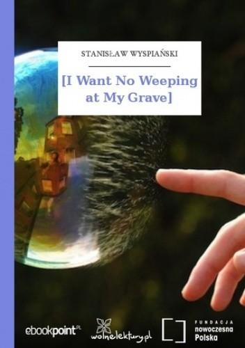 Okładka książki [I Want No Weeping at My Grave\