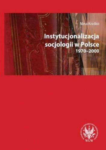 Okładka książki Instytucjonalizacja socjologii w Polsce 1970-2000
