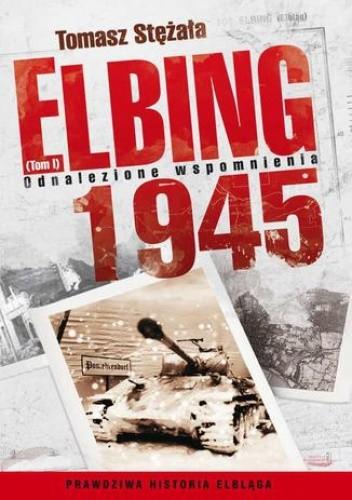 Okładka książki Elbing 1945. Odnalezione wspomnienia. Tom 1
