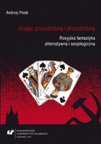 Okładka książki Grając przeszłością i przyszłością. Rosyjska fantastyka alternatywna i socjologiczna